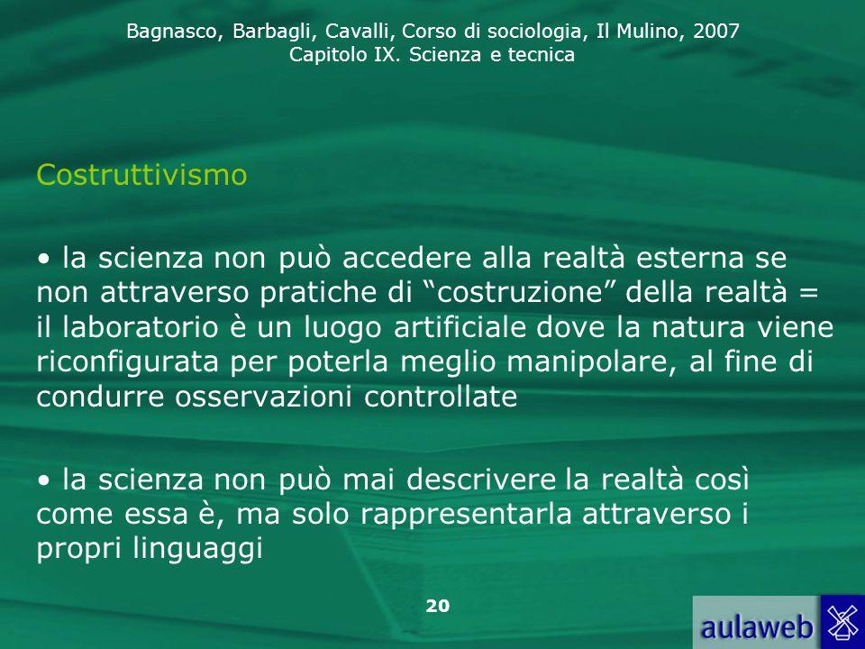 Bagnasco, Barbagli, Cavalli, Corso di sociologia, Il Mulino, 2007 Capitolo IX. Scienza e tecnica 20 Costruttivismo la scienza non può accedere alla re