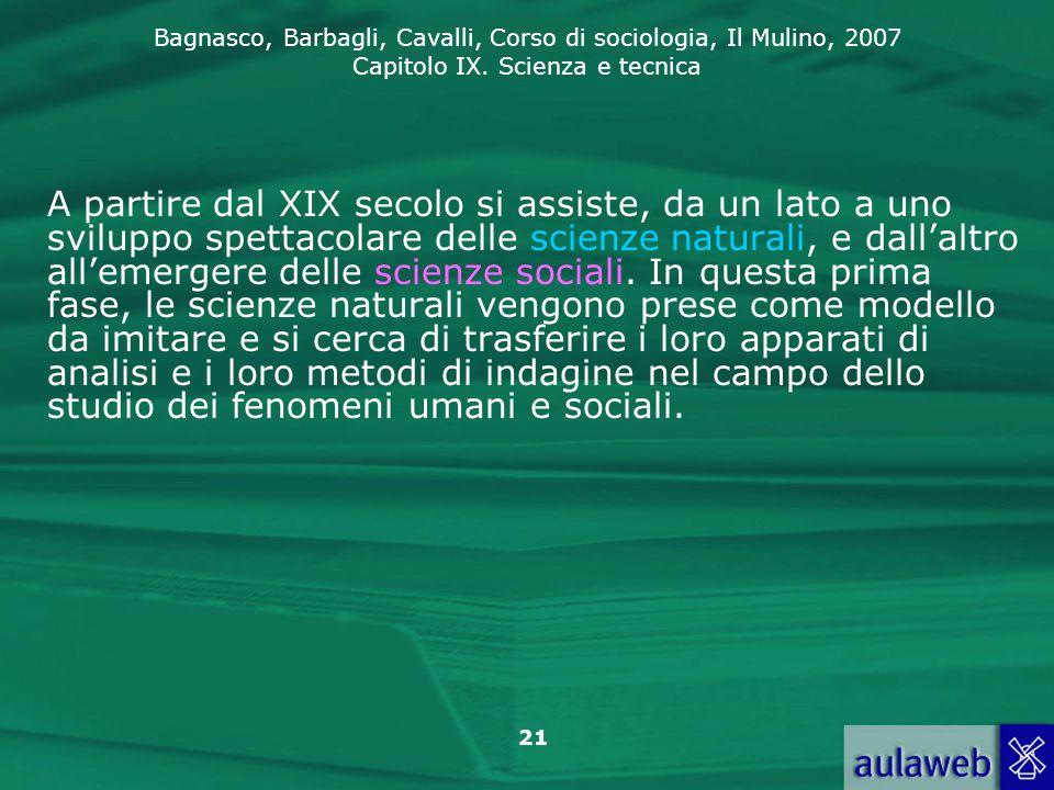 Bagnasco, Barbagli, Cavalli, Corso di sociologia, Il Mulino, 2007 Capitolo IX. Scienza e tecnica 21 A partire dal XIX secolo si assiste, da un lato a