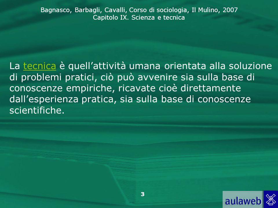 Bagnasco, Barbagli, Cavalli, Corso di sociologia, Il Mulino, 2007 Capitolo IX. Scienza e tecnica 3 La tecnica è quell'attività umana orientata alla so