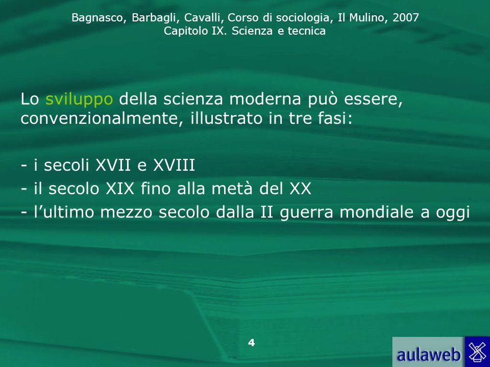 Bagnasco, Barbagli, Cavalli, Corso di sociologia, Il Mulino, 2007 Capitolo IX. Scienza e tecnica 4 Lo sviluppo della scienza moderna può essere, conve