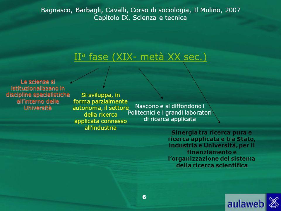 Bagnasco, Barbagli, Cavalli, Corso di sociologia, Il Mulino, 2007 Capitolo IX. Scienza e tecnica 6 II a fase (XIX- metà XX sec.) Le scienze si istituz