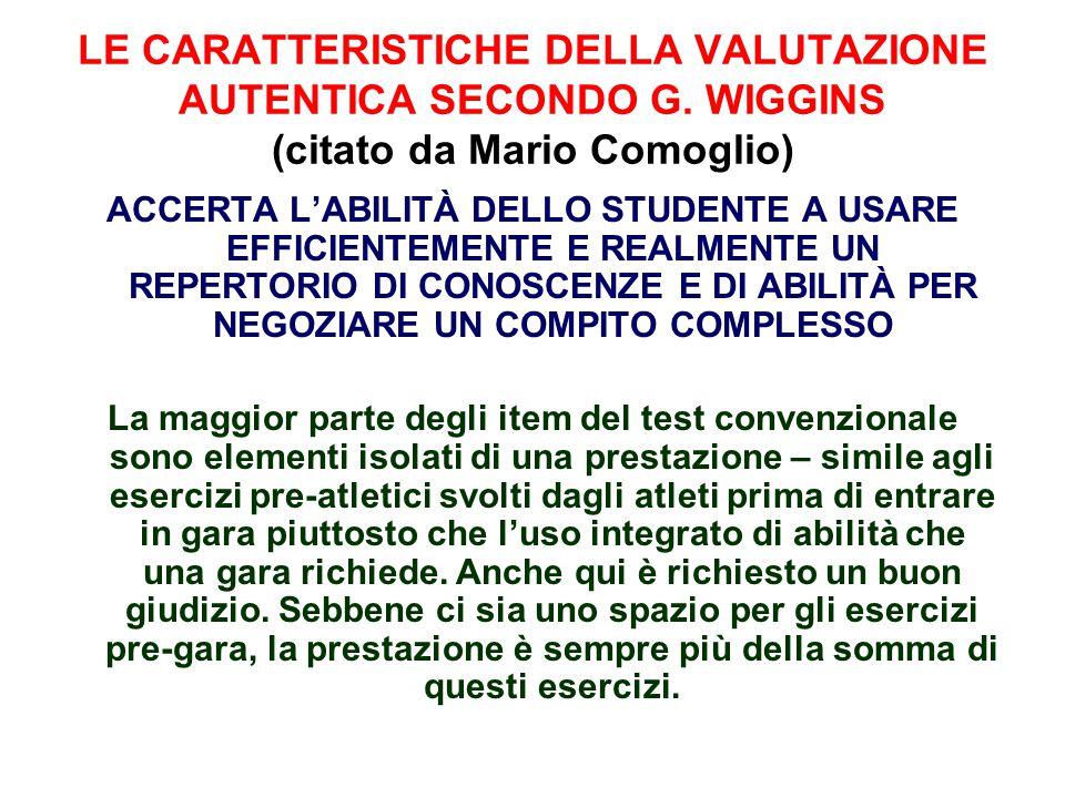 LE CARATTERISTICHE DELLA VALUTAZIONE AUTENTICA SECONDO G. WIGGINS (citato da Mario Comoglio) ACCERTA L'ABILITÀ DELLO STUDENTE A USARE EFFICIENTEMENTE