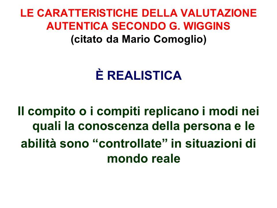 LE CARATTERISTICHE DELLA VALUTAZIONE AUTENTICA SECONDO G. WIGGINS (citato da Mario Comoglio) È REALISTICA Il compito o i compiti replicano i modi nei