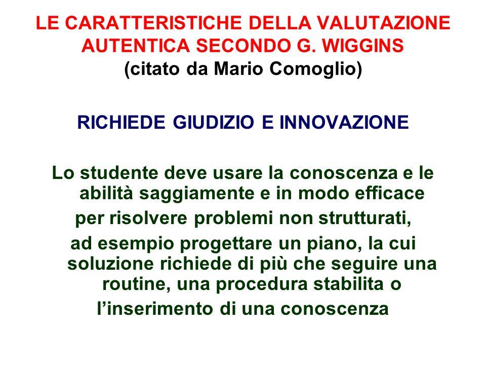 LE CARATTERISTICHE DELLA VALUTAZIONE AUTENTICA SECONDO G. WIGGINS (citato da Mario Comoglio) RICHIEDE GIUDIZIO E INNOVAZIONE Lo studente deve usare la