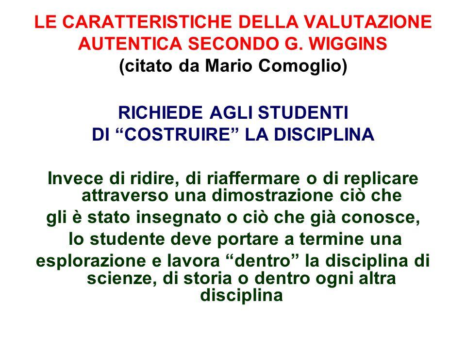 """LE CARATTERISTICHE DELLA VALUTAZIONE AUTENTICA SECONDO G. WIGGINS (citato da Mario Comoglio) RICHIEDE AGLI STUDENTI DI """"COSTRUIRE"""" LA DISCIPLINA Invec"""