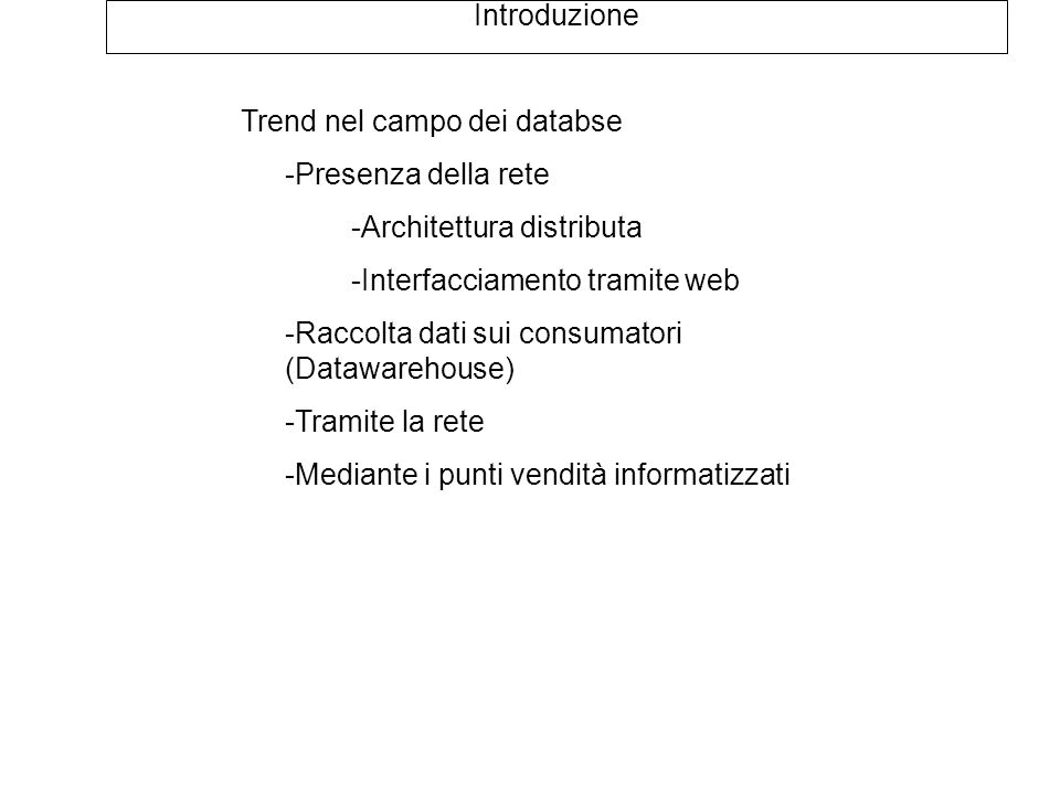 Architettura dei database Database centralizzati Tutti i dati risiedono sulla stessa macchina Possono essere comunque accessibili via rete Database distribuiti I dati sono partizionati su più macchine connesse in rete e in parte possono essere replicati Le operazioni svolte comportano modifiche globali in modo trasparente all'utente Figura tipo 7.8 del mio libro