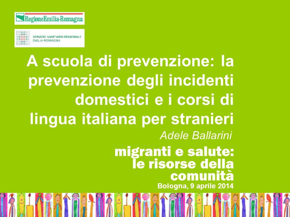 Bologna, 9 aprile 2014Adele BallariniMigranti e salute: le risorse della comunità A scuola di prevenzione: la prevenzione degli incidenti domestici e