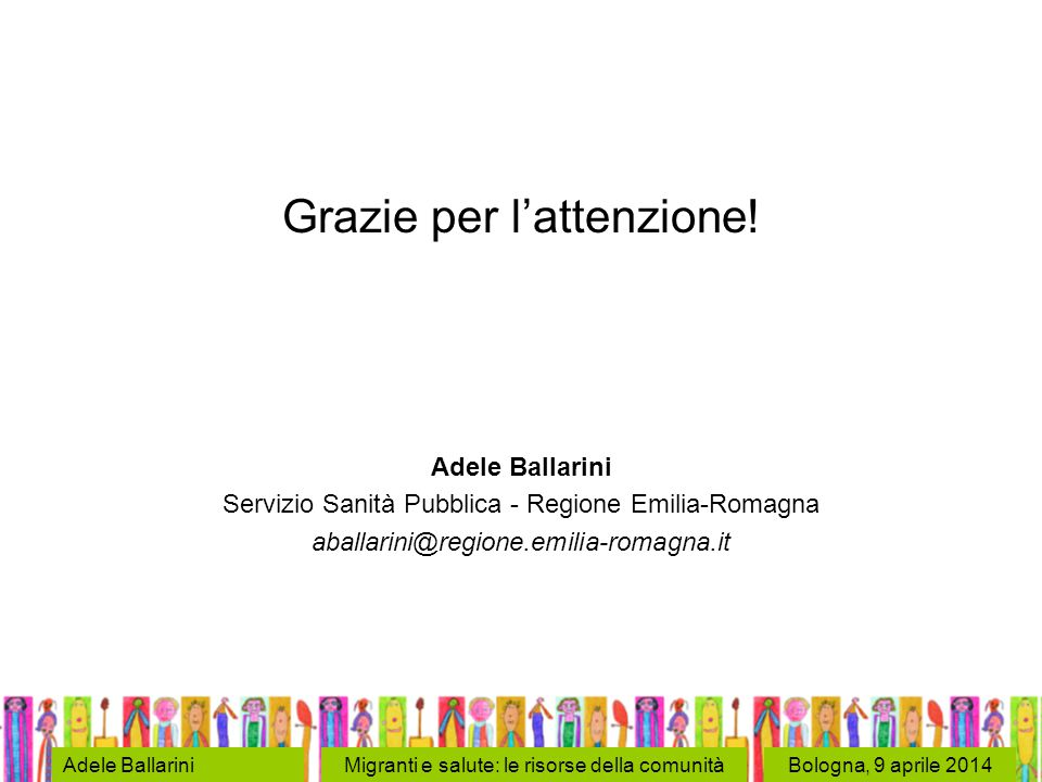 Bologna, 9 aprile 2014Adele BallariniMigranti e salute: le risorse della comunità Grazie per l'attenzione! Adele Ballarini Servizio Sanità Pubblica -