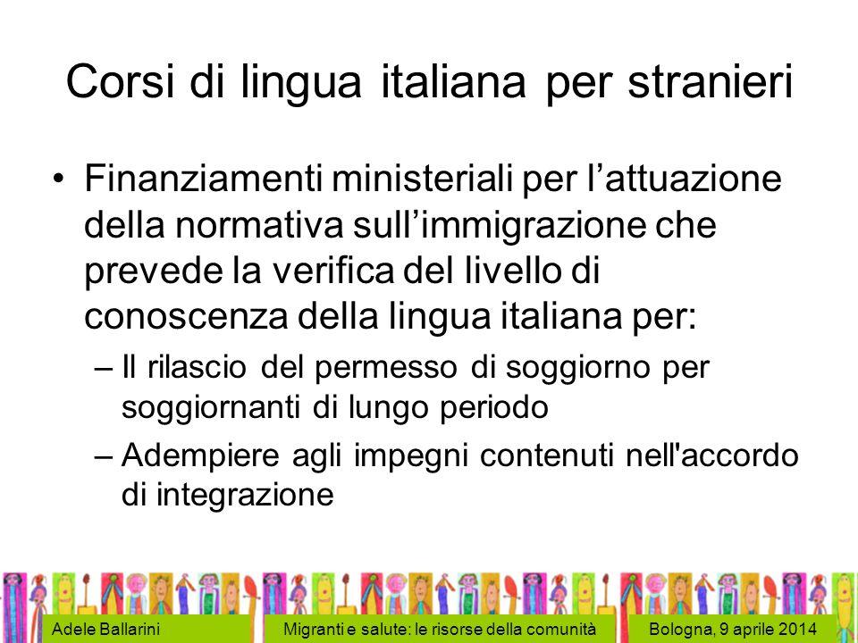 Bologna, 9 aprile 2014Adele BallariniMigranti e salute: le risorse della comunità Corsi di lingua italiana per stranieri Finanziamenti ministeriali pe