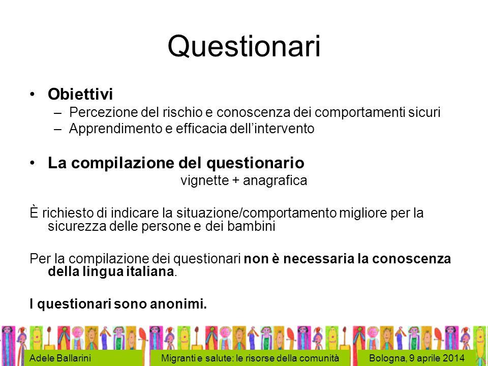 Bologna, 9 aprile 2014Adele BallariniMigranti e salute: le risorse della comunità Questionari Obiettivi –Percezione del rischio e conoscenza dei compo