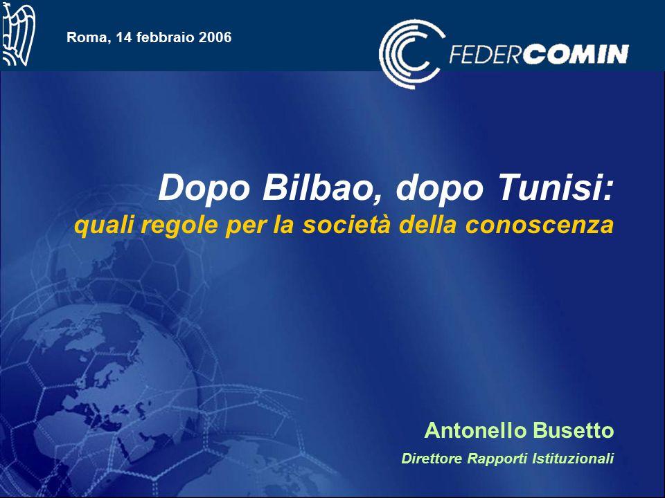 Roma, 14 febbraio 2006 Dopo Bilbao, dopo Tunisi: quali regole per la società della conoscenza Antonello Busetto Direttore Rapporti Istituzionali