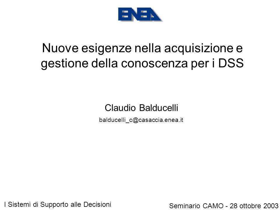 Nuove esigenze nella acquisizione e gestione della conoscenza per i DSS Claudio Balducelli Seminario CAMO - 28 ottobre 2003 I Sistemi di Supporto alle Decisioni balducelli_c@casaccia.enea.it