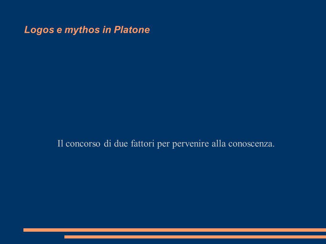 Logos e mythos in Platone Il concorso di due fattori per pervenire alla conoscenza.
