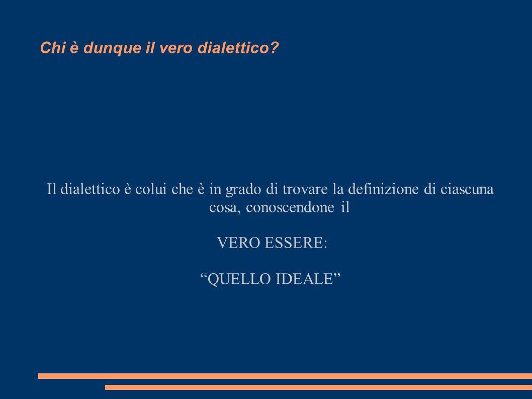 """Chi è dunque il vero dialettico? Il dialettico è colui che è in grado di trovare la definizione di ciascuna cosa, conoscendone il VERO ESSERE: """"QUELLO"""
