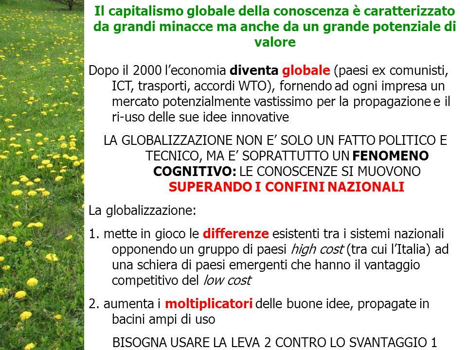 Dopo il 2000 l'economia diventa globale (paesi ex comunisti, ICT, trasporti, accordi WTO), fornendo ad ogni impresa un mercato potenzialmente vastissimo per la propagazione e il ri-uso delle sue idee innovative LA GLOBALIZZAZIONE NON E' SOLO UN FATTO POLITICO E TECNICO, MA E' SOPRATTUTTO UN FENOMENO COGNITIVO: LE CONOSCENZE SI MUOVONO SUPERANDO I CONFINI NAZIONALI La globalizzazione: 1.