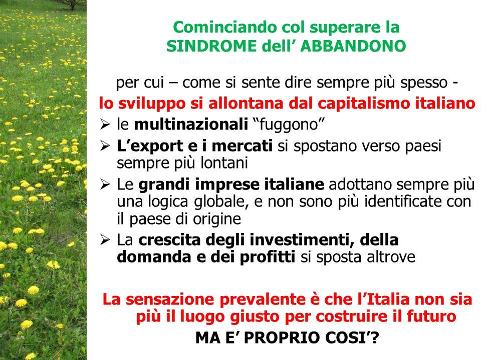 Cominciando col superare la SINDROME dell' ABBANDONO per cui – come si sente dire sempre più spesso - lo sviluppo si allontana dal capitalismo italiano  le multinazionali fuggono  L'export e i mercati si spostano verso paesi sempre più lontani  Le grandi imprese italiane adottano sempre più una logica globale, e non sono più identificate con il paese di origine  La crescita degli investimenti, della domanda e dei profitti si sposta altrove La sensazione prevalente è che l'Italia non sia più il luogo giusto per costruire il futuro MA E' PROPRIO COSI'