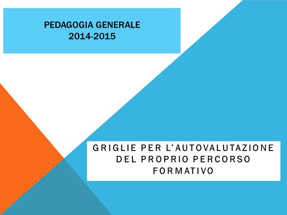 PEDAGOGIA GENERALE 2014-2015 GRIGLIE PER L'AUTOVALUTAZIONE DEL PROPRIO PERCORSO FORMATIVO