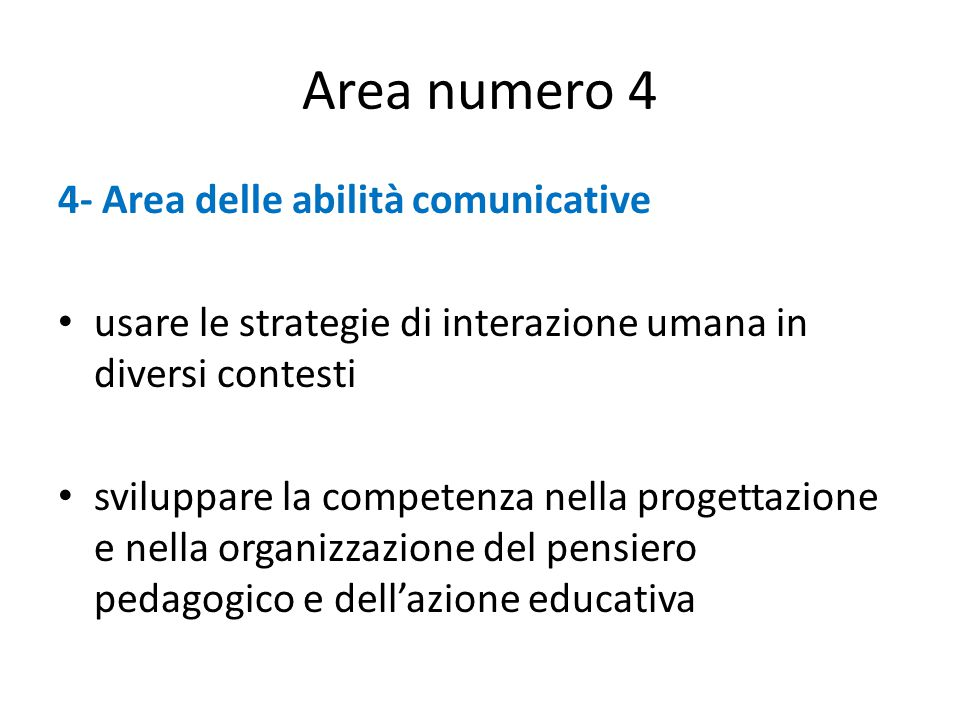 Area numero 4 4- Area delle abilità comunicative usare le strategie di interazione umana in diversi contesti sviluppare la competenza nella progettazione e nella organizzazione del pensiero pedagogico e dell'azione educativa