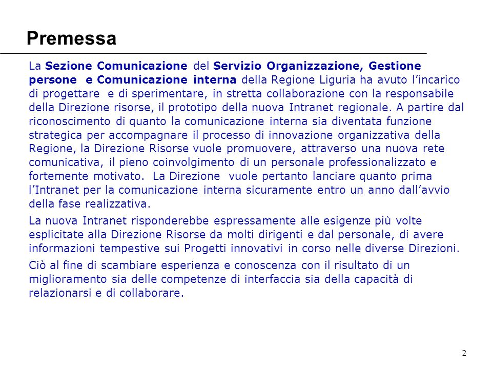2 Premessa La Sezione Comunicazione del Servizio Organizzazione, Gestione persone e Comunicazione interna della Regione Liguria ha avuto l'incarico di progettare e di sperimentare, in stretta collaborazione con la responsabile della Direzione risorse, il prototipo della nuova Intranet regionale.