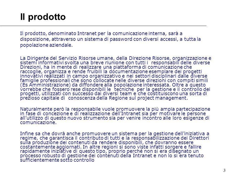 3 Il prodotto Il prodotto, denominato Intranet per la comunicazione interna, sarà a disposizione, attraverso un sistema di password con diversi accessi, a tutta la popolazione aziendale.