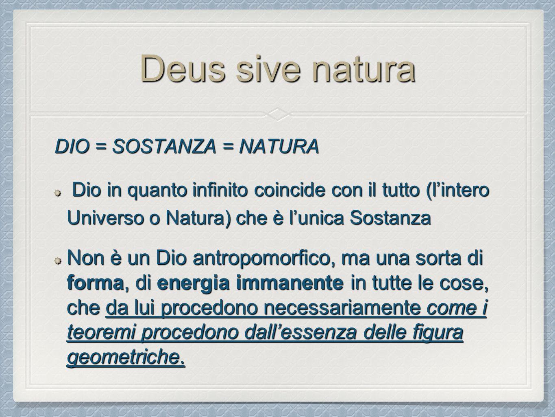 Deus sive natura DIO = SOSTANZA = NATURA Dio in quanto infinito coincide con il tutto (l'intero Universo o Natura) che è l'unica Sostanza Dio in quant