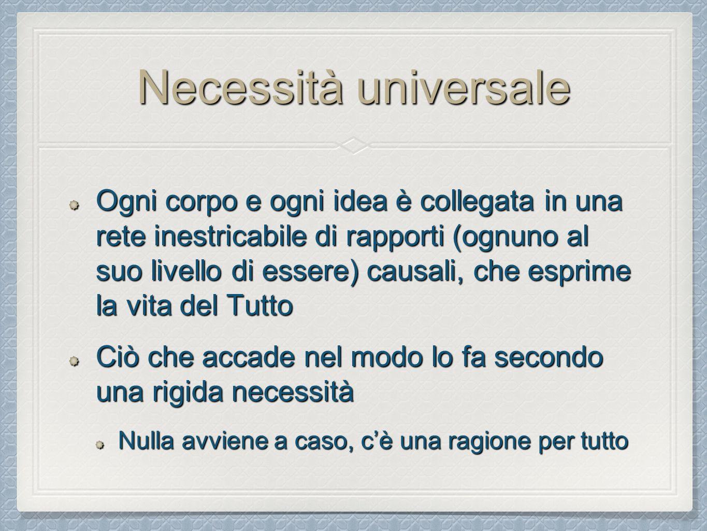 Necessità universale Ogni corpo e ogni idea è collegata in una rete inestricabile di rapporti (ognuno al suo livello di essere) causali, che esprime la vita del Tutto Ciò che accade nel modo lo fa secondo una rigida necessità Nulla avviene a caso, c'è una ragione per tutto