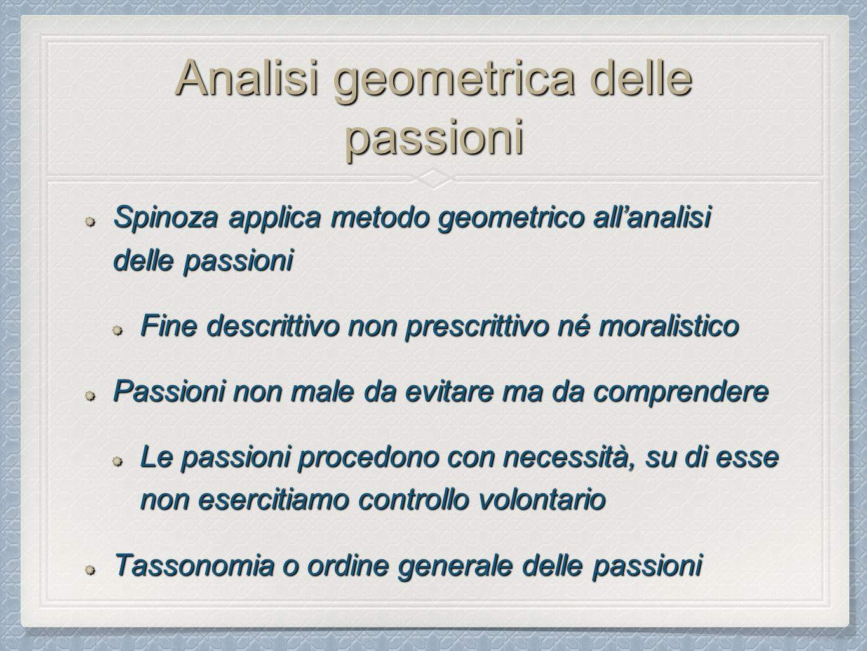 Analisi geometrica delle passioni Spinoza applica metodo geometrico all'analisi delle passioni Fine descrittivo non prescrittivo né moralistico Passioni non male da evitare ma da comprendere Le passioni procedono con necessità, su di esse non esercitiamo controllo volontario Tassonomia o ordine generale delle passioni