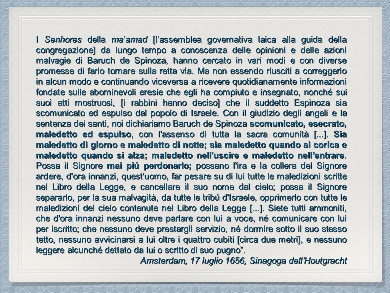 I Senhores della ma'amad [l'assemblea governativa laica alla guida della congregazione] da lungo tempo a conoscenza delle opinioni e delle azioni malvagie di Baruch de Spinoza, hanno cercato in vari modi e con diverse promesse di farlo tornare sulla retta via.