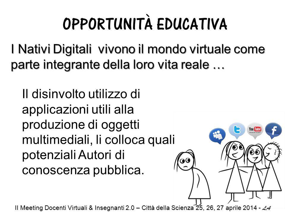 OPPORTUNITÀ EDUCATIVA I Nativi Digitali vivono il mondo virtuale come parte integrante della loro vita reale … Il disinvolto utilizzo di applicazioni utili alla produzione di oggetti multimediali, li colloca quali potenziali Autori di conoscenza pubblica.