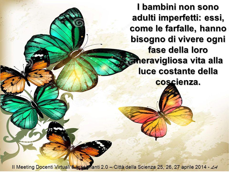 I bambini non sono adulti imperfetti: essi, come le farfalle, hanno bisogno di vivere ogni fase della loro meravigliosa vita alla luce costante della coscienza.
