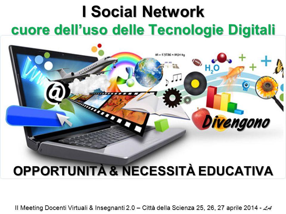 I Social Network cuore dell'uso delle Tecnologie Digitali Divengono Divengono OPPORTUNITÀ & NECESSITÀ EDUCATIVA