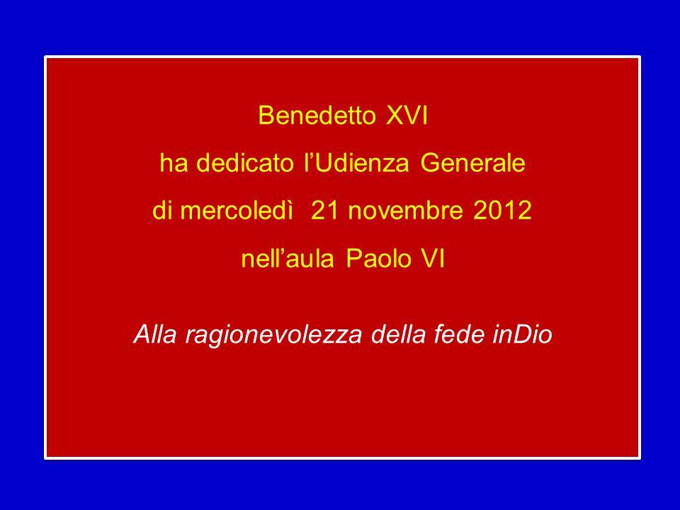 Benedetto XVI ha dedicato l'Udienza Generale di mercoledì 21 novembre 2012 nell'aula Paolo VI Alla ragionevolezza della fede inDio Benedetto XVI ha dedicato l'Udienza Generale di mercoledì 21 novembre 2012 nell'aula Paolo VI Alla ragionevolezza della fede inDio