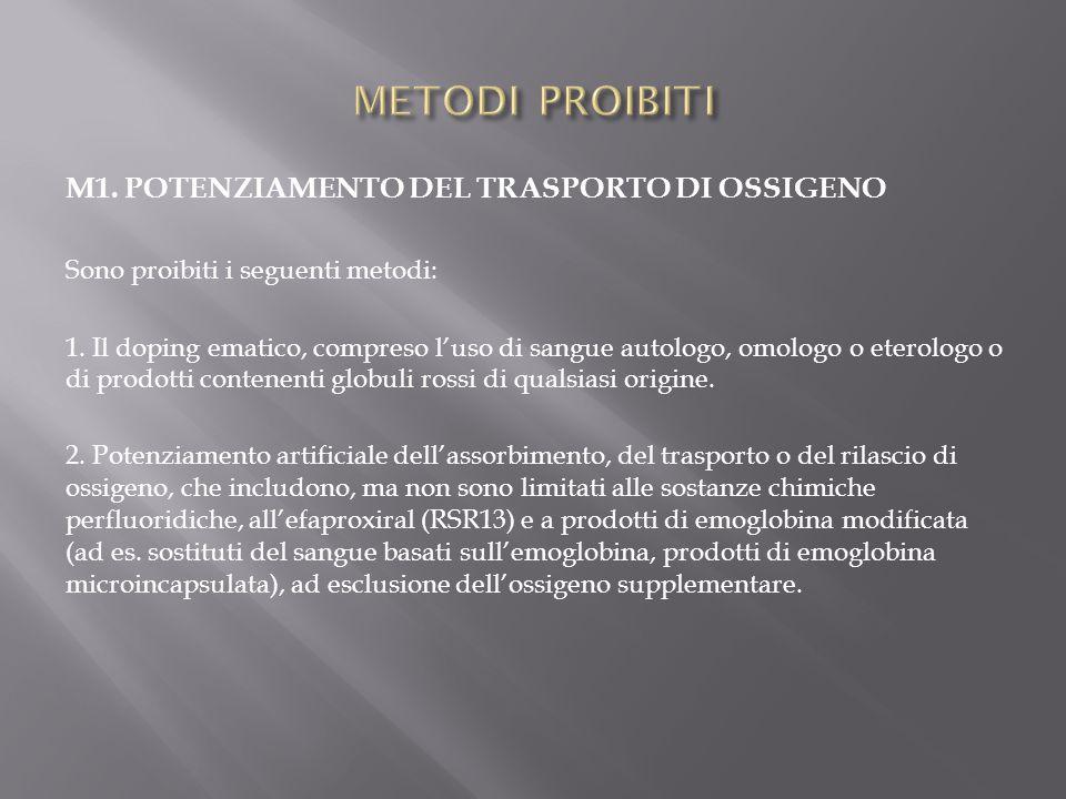 M1. POTENZIAMENTO DEL TRASPORTO DI OSSIGENO Sono proibiti i seguenti metodi: 1. Il doping ematico, compreso l'uso di sangue autologo, omologo o eterol