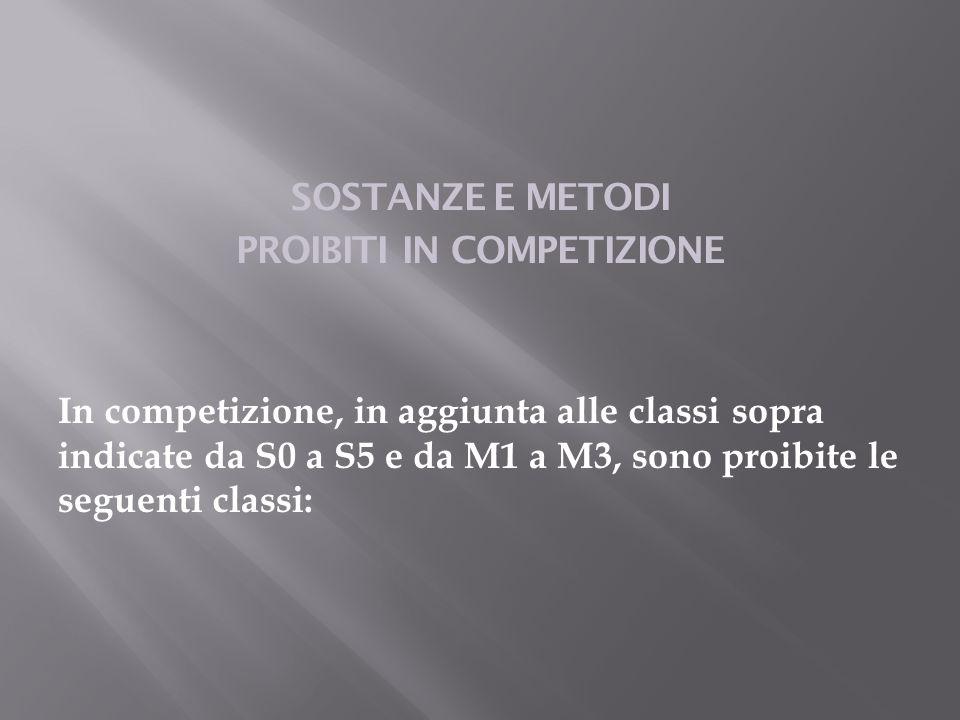 SOSTANZE E METODI PROIBITI IN COMPETIZIONE In competizione, in aggiunta alle classi sopra indicate da S0 a S5 e da M1 a M3, sono proibite le seguenti