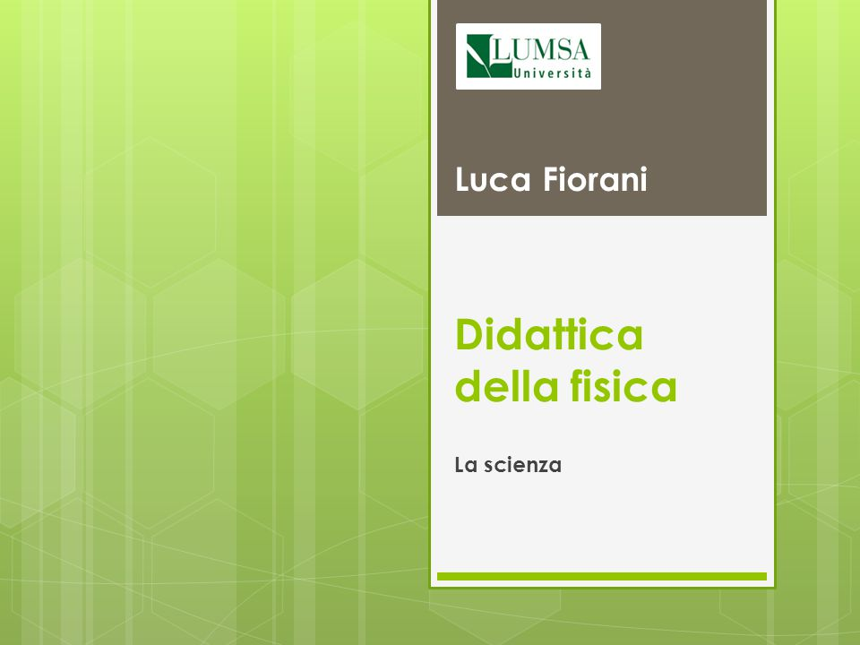 Luca Fiorani Didattica della fisica Cosa è il metodo scientifico?