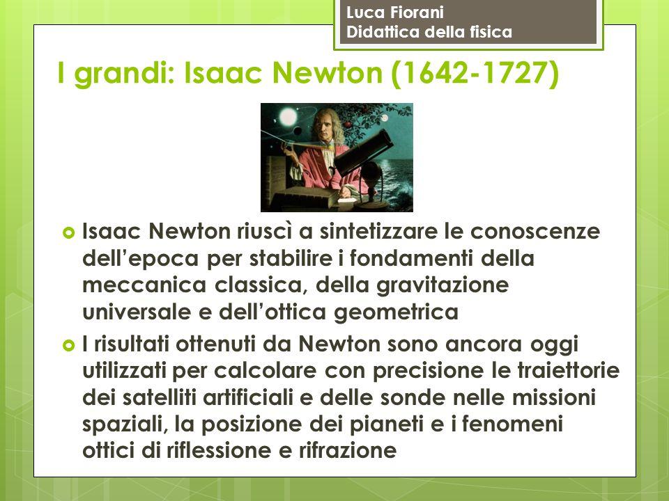 Luca Fiorani Didattica della fisica I grandi: Isaac Newton (1642-1727)  Isaac Newton riuscì a sintetizzare le conoscenze dell'epoca per stabilire i f
