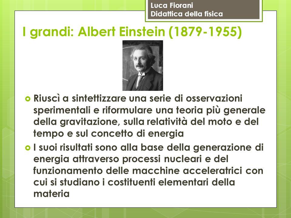 Luca Fiorani Didattica della fisica I grandi: Albert Einstein (1879-1955)  Riuscì a sintettizzare una serie di osservazioni sperimentali e riformular