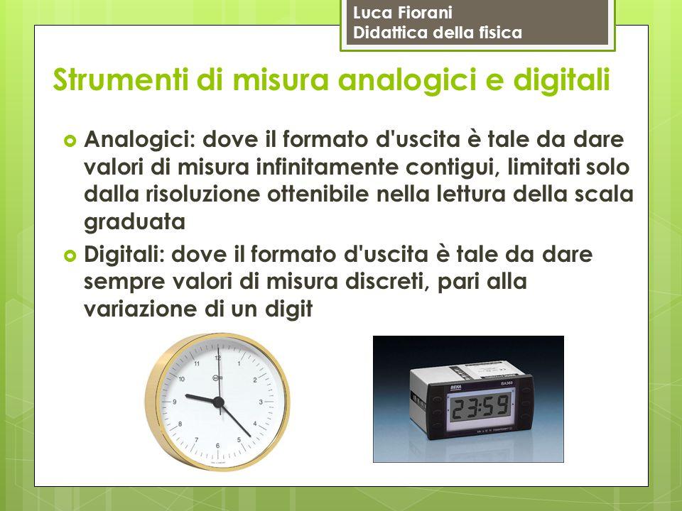 Luca Fiorani Didattica della fisica Strumenti di misura analogici e digitali  Analogici: dove il formato d'uscita è tale da dare valori di misura inf