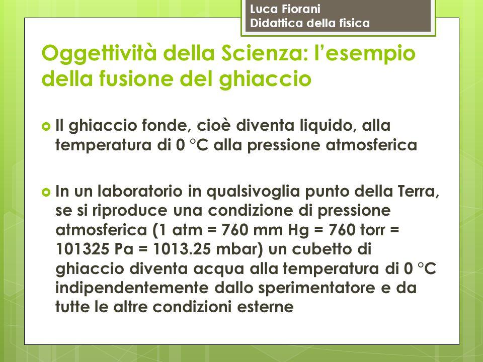 Luca Fiorani Didattica della fisica Oggettività della Scienza: l'esempio della fusione del ghiaccio  Il ghiaccio fonde, cioè diventa liquido, alla te