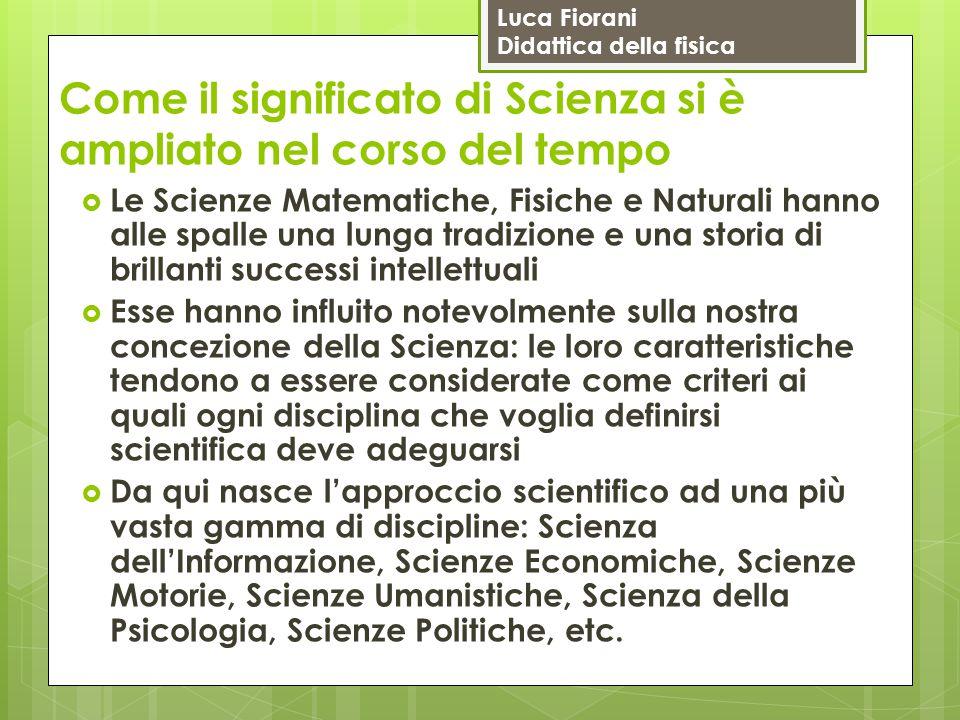 Luca Fiorani Didattica della fisica Come il significato di Scienza si è ampliato nel corso del tempo  Le Scienze Matematiche, Fisiche e Naturali hann