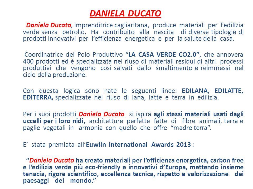 Daniela Ducato, imprenditrice cagliaritana, produce materiali per l'edilizia verde senza petrolio. Ha contribuito alla nascita di diverse tipologie di