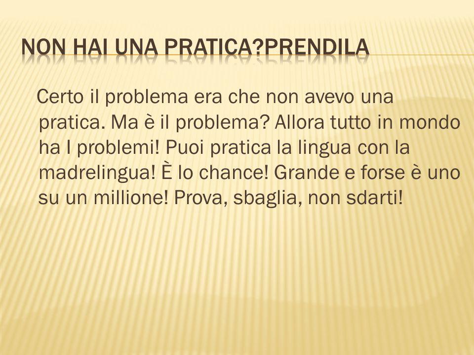 Certo il problema era che non avevo una pratica. Ma è il problema? Allora tutto in mondo ha I problemi! Puoi pratica la lingua con la madrelingua! È l