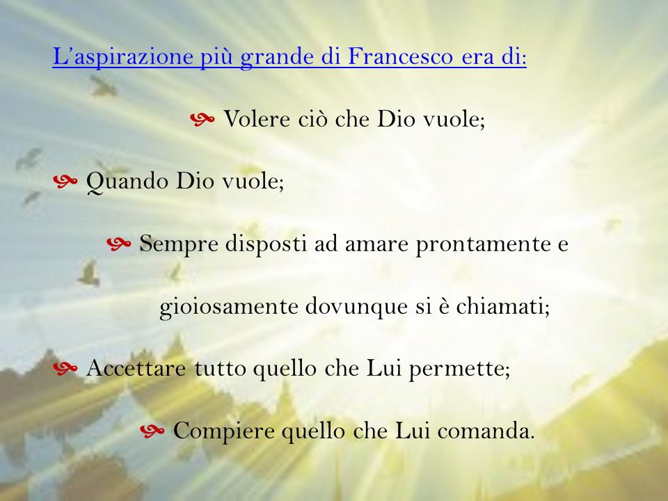 L'aspirazione più grande di Francesco era di:  Volere ciò che Dio vuole;  Quando Dio vuole;  Sempre disposti ad amare prontamente e gioiosamente do