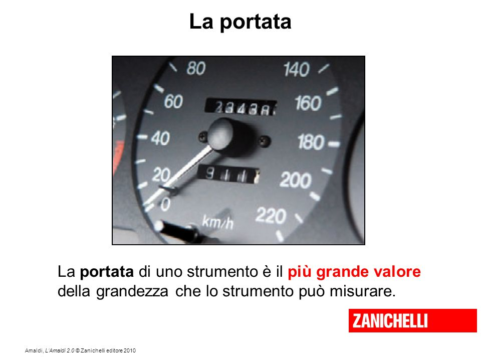 Amaldi, L'Amaldi 2.0 © Zanichelli editore 2010 La portata La portata di uno strumento è il più grande valore della grandezza che lo strumento può misu
