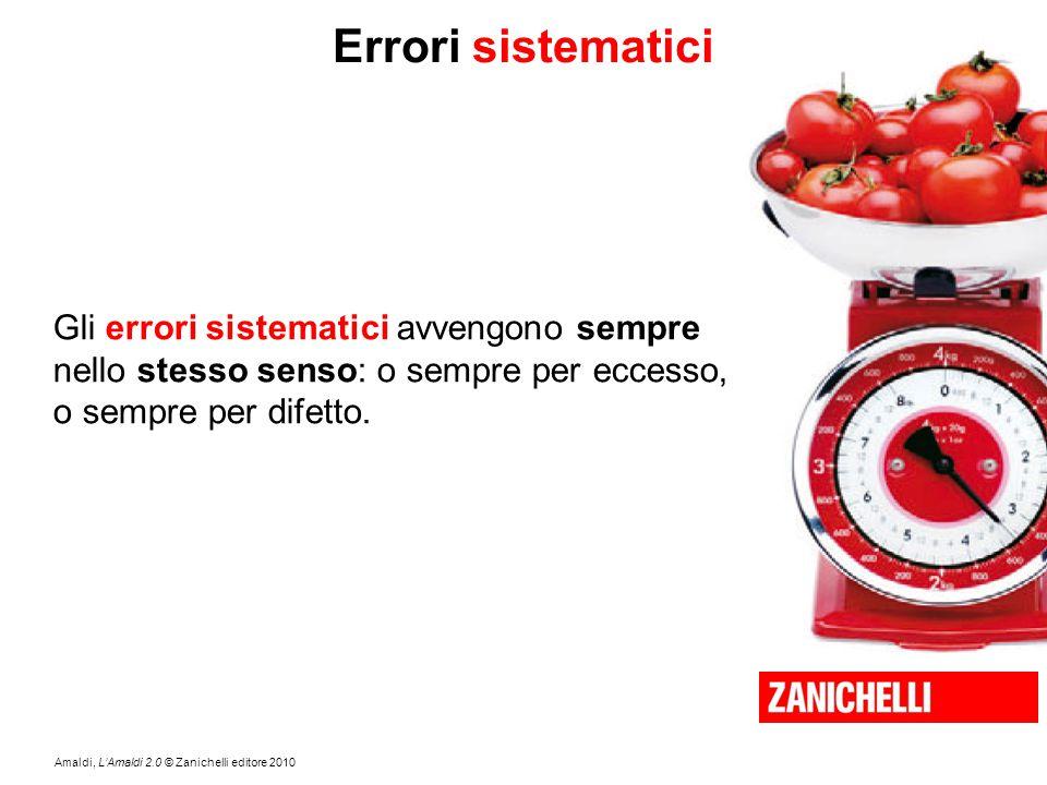 Amaldi, L'Amaldi 2.0 © Zanichelli editore 2010 Errori sistematici Gli errori sistematici avvengono sempre nello stesso senso: o sempre per eccesso, o