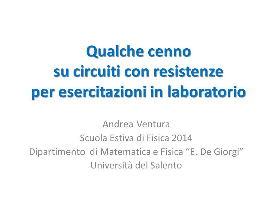 Qualche cenno su circuiti con resistenze per esercitazioni in laboratorio Andrea Ventura Scuola Estiva di Fisica 2014 Dipartimento di Matematica e Fis