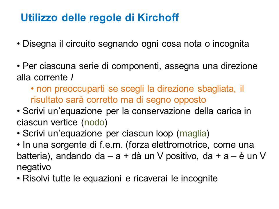 Utilizzo delle regole di Kirchoff Disegna il circuito segnando ogni cosa nota o incognita Per ciascuna serie di componenti, assegna una direzione alla