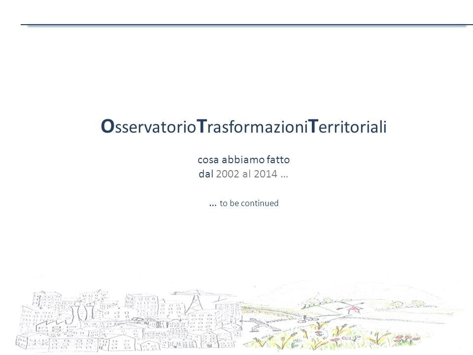 O sservatorio T rasformazioni T erritoriali cosa abbiamo fatto dal 2002 al 2014 … … to be continued