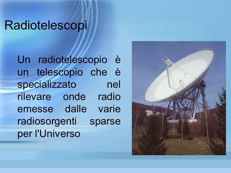 Radiotelescopi Un radiotelescopio è un telescopio che è specializzato nel rilevare onde radio emesse dalle varie radiosorgenti sparse per l'Universo