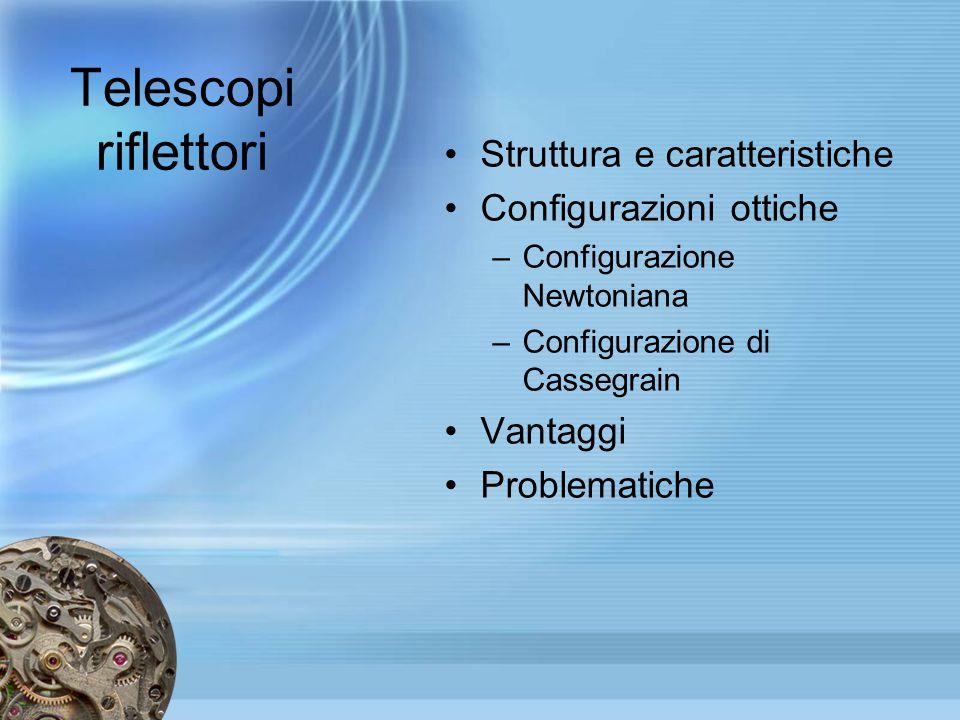 Telescopi riflettori Struttura e caratteristiche Configurazioni ottiche –Configurazione Newtoniana –Configurazione di Cassegrain Vantaggi Problematich